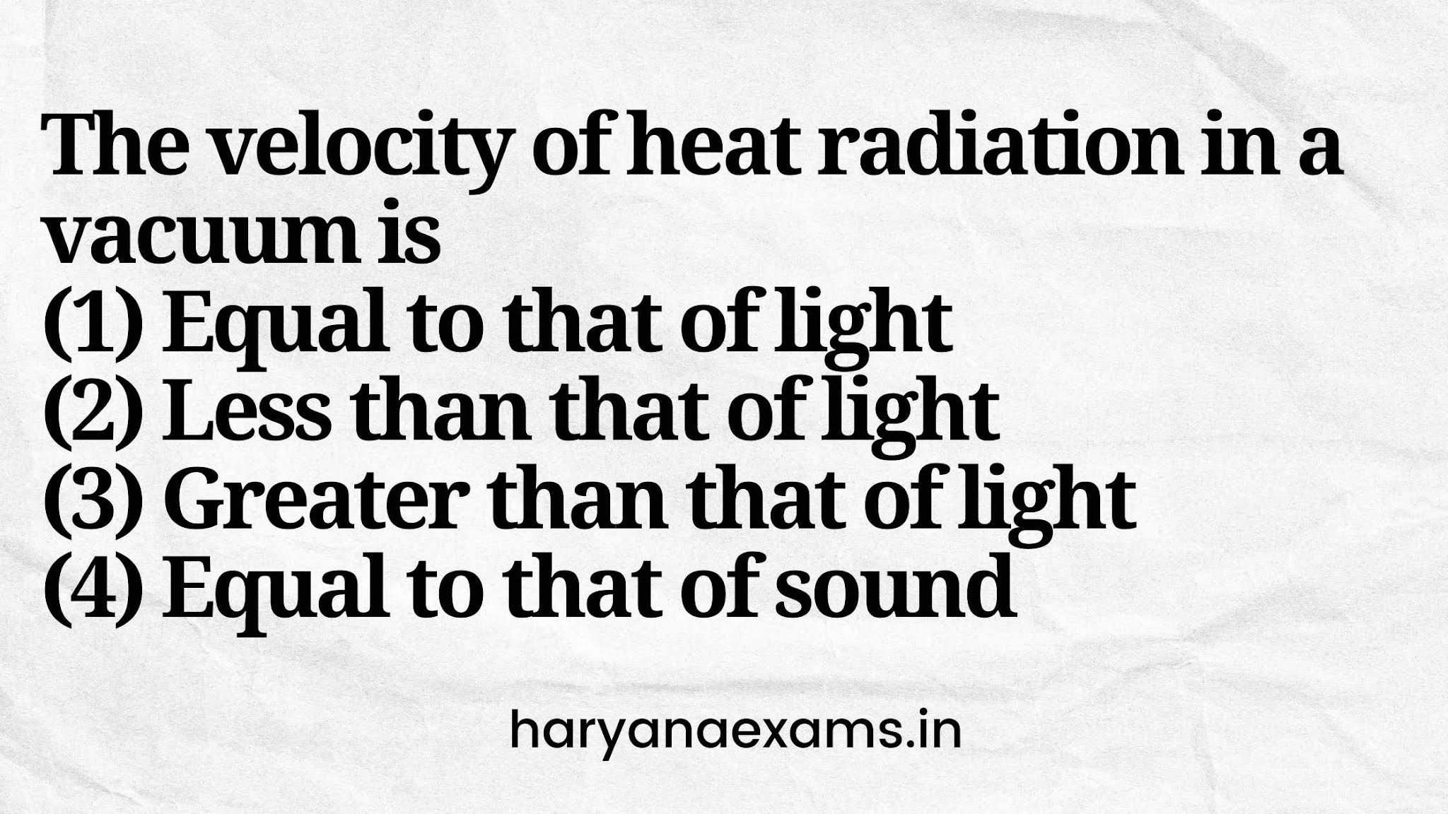The velocity of heat radiation in a vacuum is   (1) Equal to that of light   (2) Less than that of light   (3) Greater than that of light   (4) Equal to that of sound