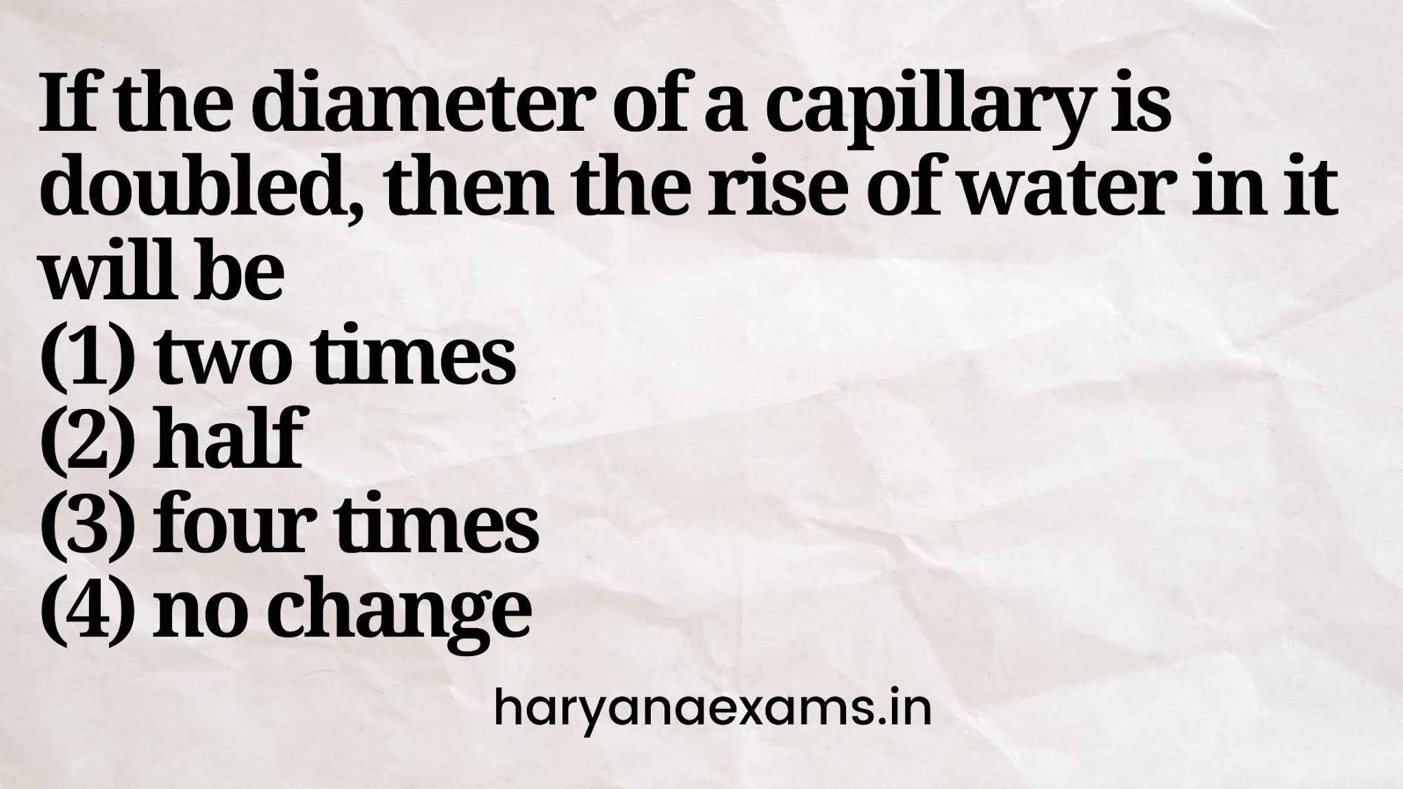 If the diameter of a capillary is doubled, then the rise of water in it will be   (1) two times   (2) half   (3) four times   (4) no change