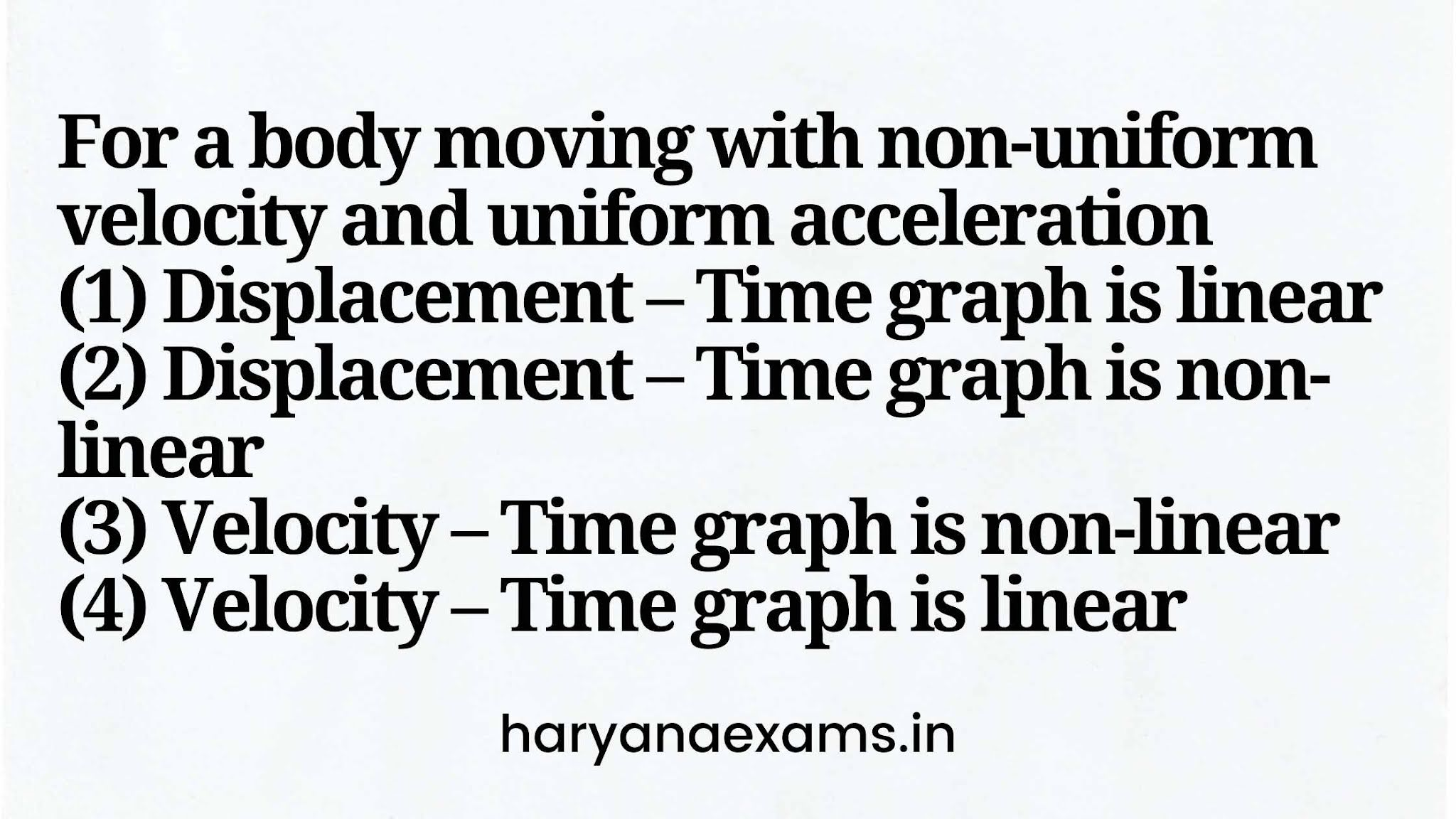 For a body moving with non-uniform velocity and uniform acceleration   (1) Displacement – Time graph is linear   (2) Displacement – Time graph is non-linear   (3) Velocity – Time graph is non-linear   (4) Velocity – Time graph is linear
