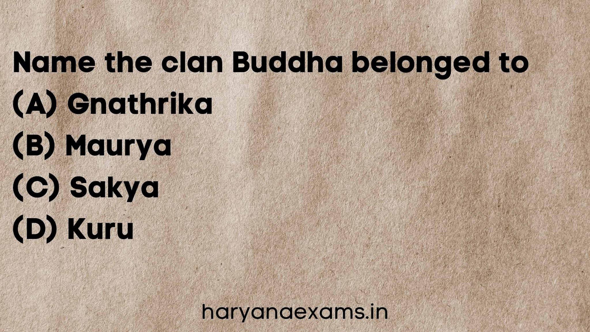 Name the clan Buddha belonged to   (A) Gnathrika   (B) Maurya   (C) Sakya   (D) Kuru