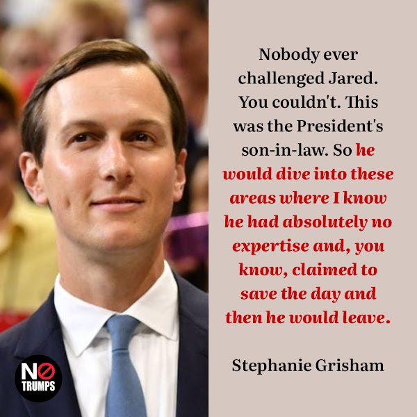 Nobody ever challenged Jared. You couldn't. This was the President's son-in-law. So he would dive into these areas where I know he had absolutely no expertise and, you know, claimed to save the day and then he would leave. — Stephanie Grisham, a former White House press secretary and chief of staff to former first lady Melania Trump