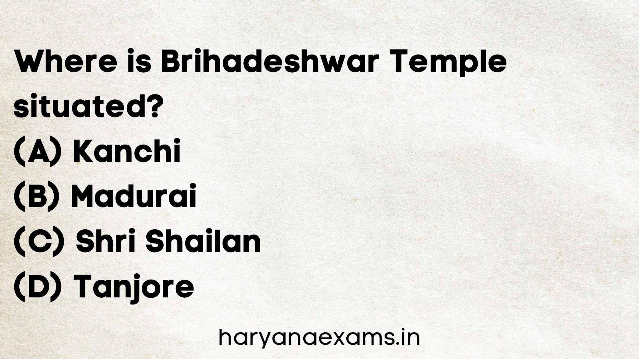 Where is Brihadeshwar Temple situated?   (A) Kanchi   (B) Madurai   (C) Shri Shailan   (D) Tanjore