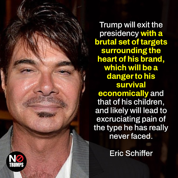 Trump will exit the presidency with a brutal set of targets surrounding the heart of his brand, which will be a danger to his survival economically and that of his children, and likely will lead to excruciating pain of the type he has really never faced. — Eric Schiffer, International brand and political strategy expert