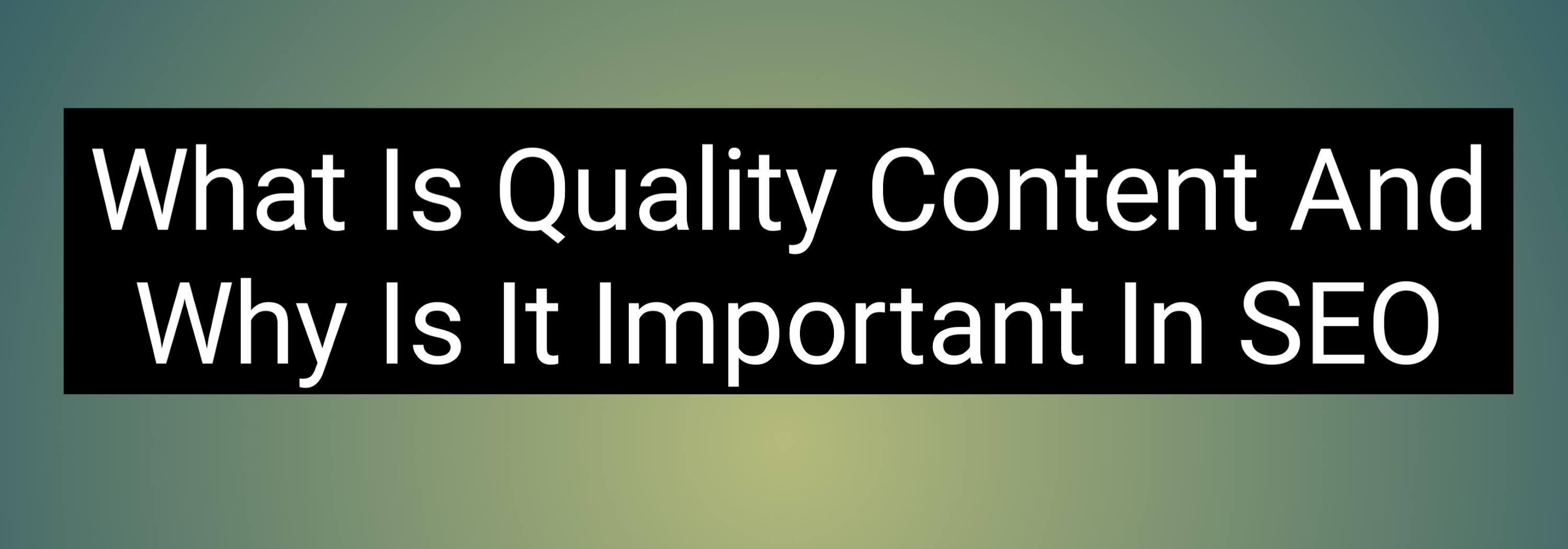 What Is Quality Content And Why Is It Important In SEO