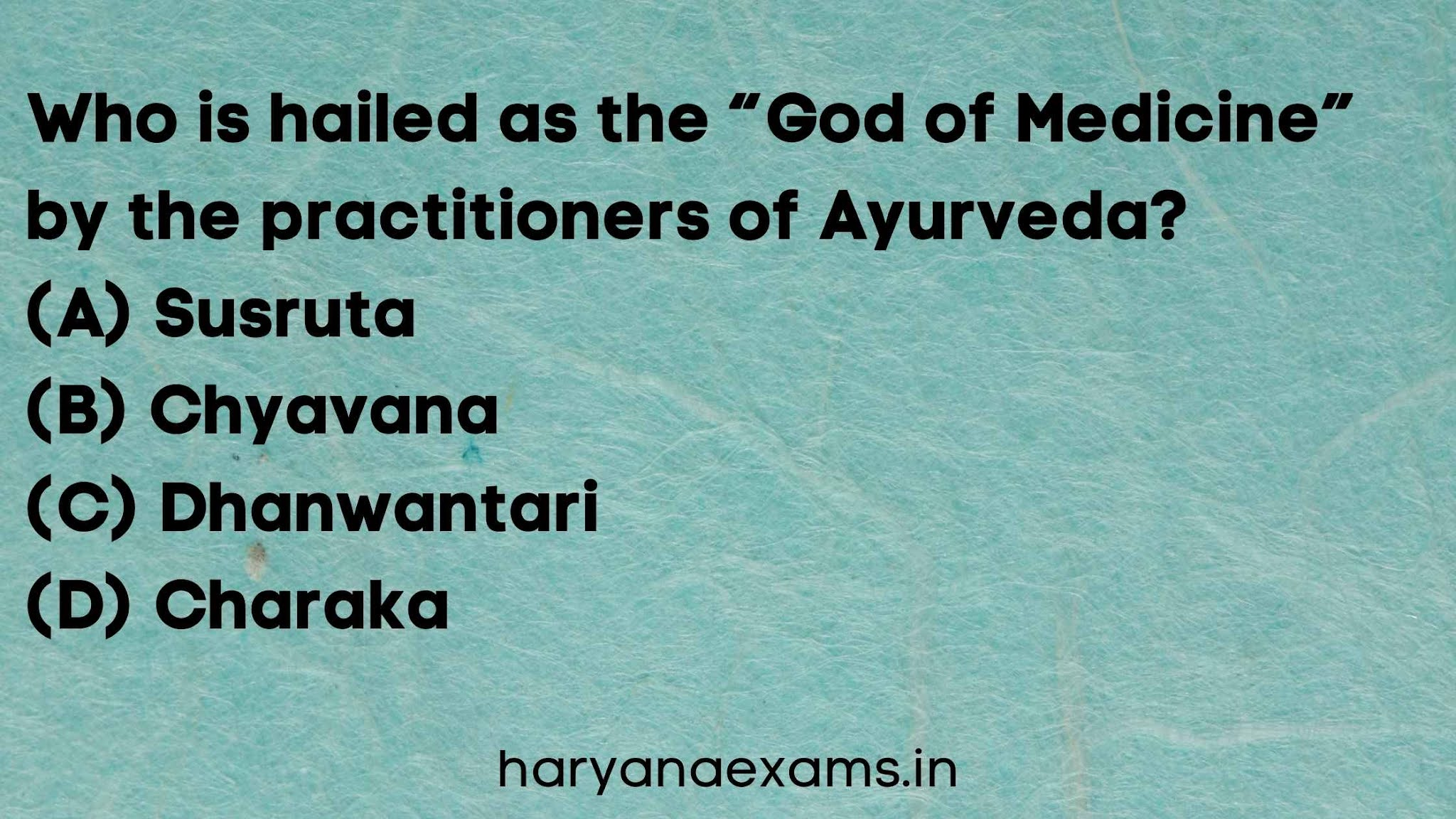"""Who is hailed as the """"God of Medicine"""" by the practitioners of Ayurveda?   (A) Susruta   (B) Chyavana   (C) Dhanwantari  (D) Charaka"""