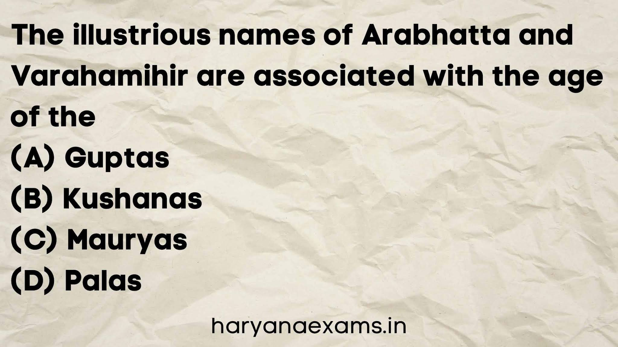 The illustrious names of Arabhatta and Varahamihir are associated with the age of the   (A) Guptas   (B) Kushanas   (C) Mauryas   (D) Palas
