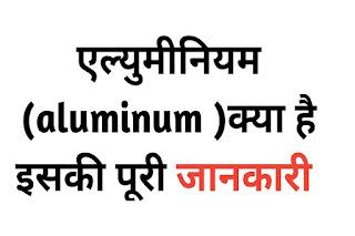 एल्युमीनियम (aluminum )क्या है इसकी पूरी जानकारी