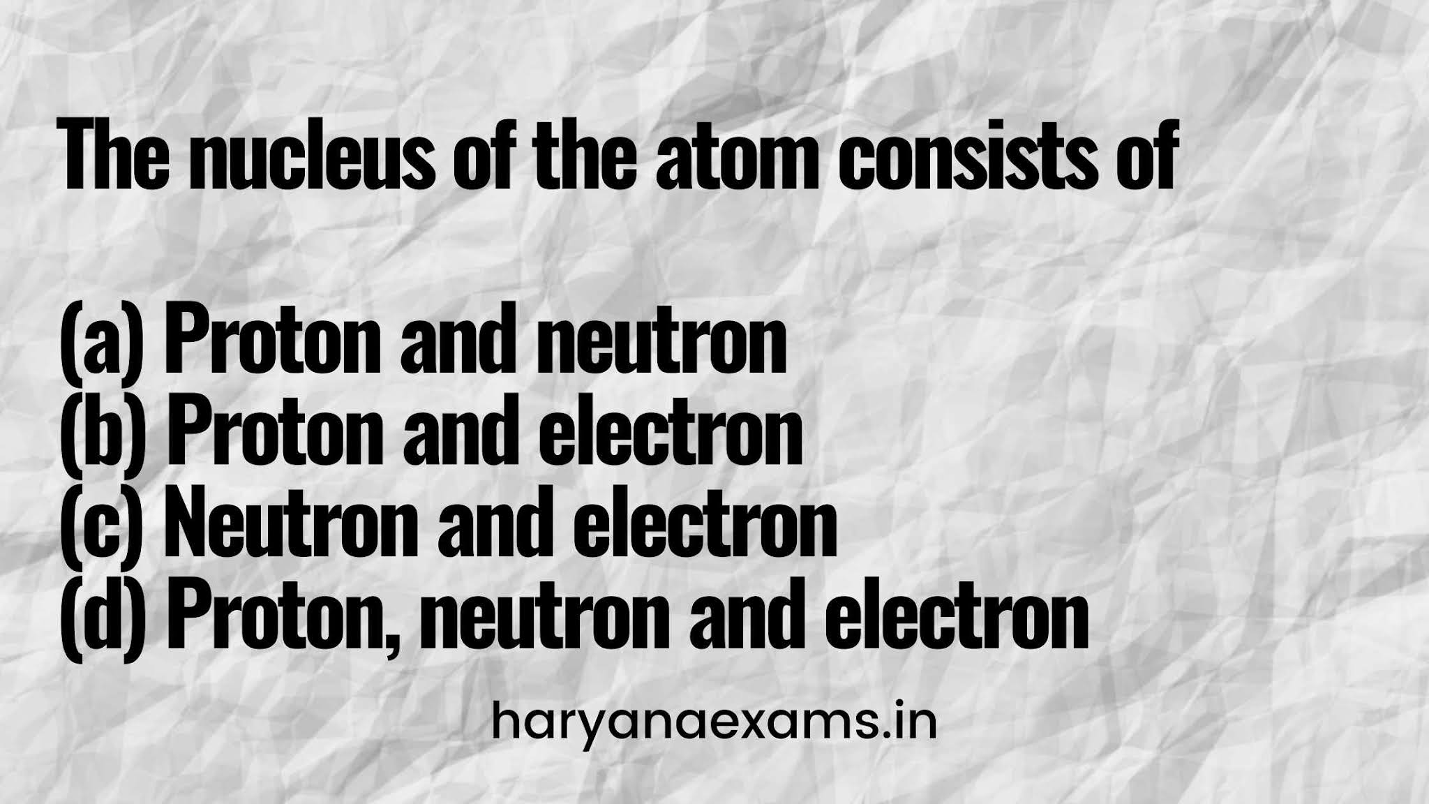 The nucleus of the atom consists of  (a) Proton and neutron  (b) Proton and electron  (c) Neutron and electron  (d) Proton, neutron and electron