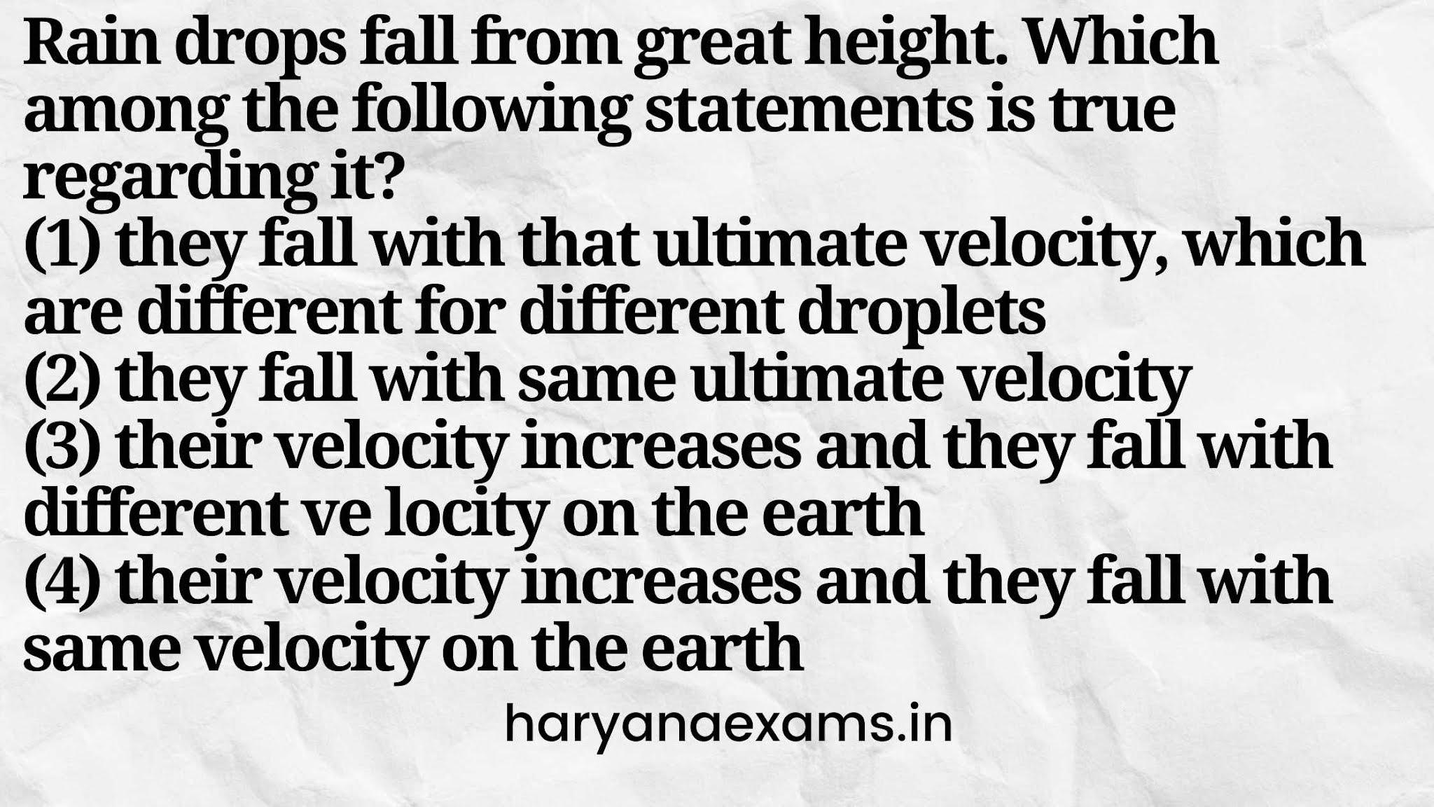 Rain drops fall from great height. Which among the following statements is true regarding it?   (1) they fall with that ultimate velocity, which are different for different droplets   (2) they fall with same ultimate velocity   (3) their velocity increases and they fall with different ve locity on the earth   (4) their velocity increases and they fall with same velocity on the earth