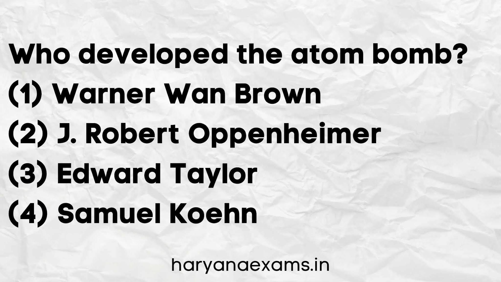Who developed the atom bomb?   (1) Warner Wan Brown   (2) J. Robert Oppenheimer   (3) Edward Taylor   (4) Samuel Koehn