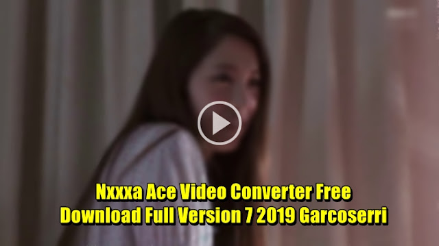 Nxxxa Ace Video Converter Free Download Full Version 7 2019 Garcoserri
