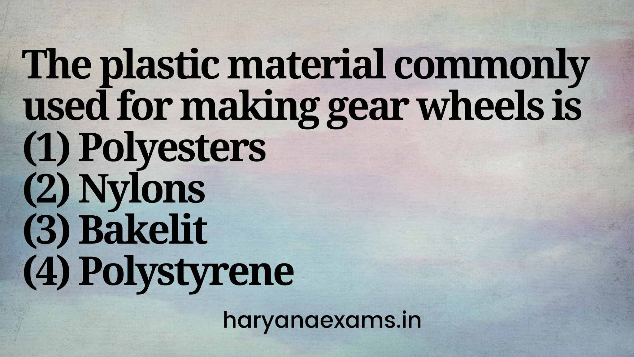 The plastic material commonly used for making gear wheels is   (1) Polyesters   (2) Nylons   (3) Bakelit   (4) Polystyrene
