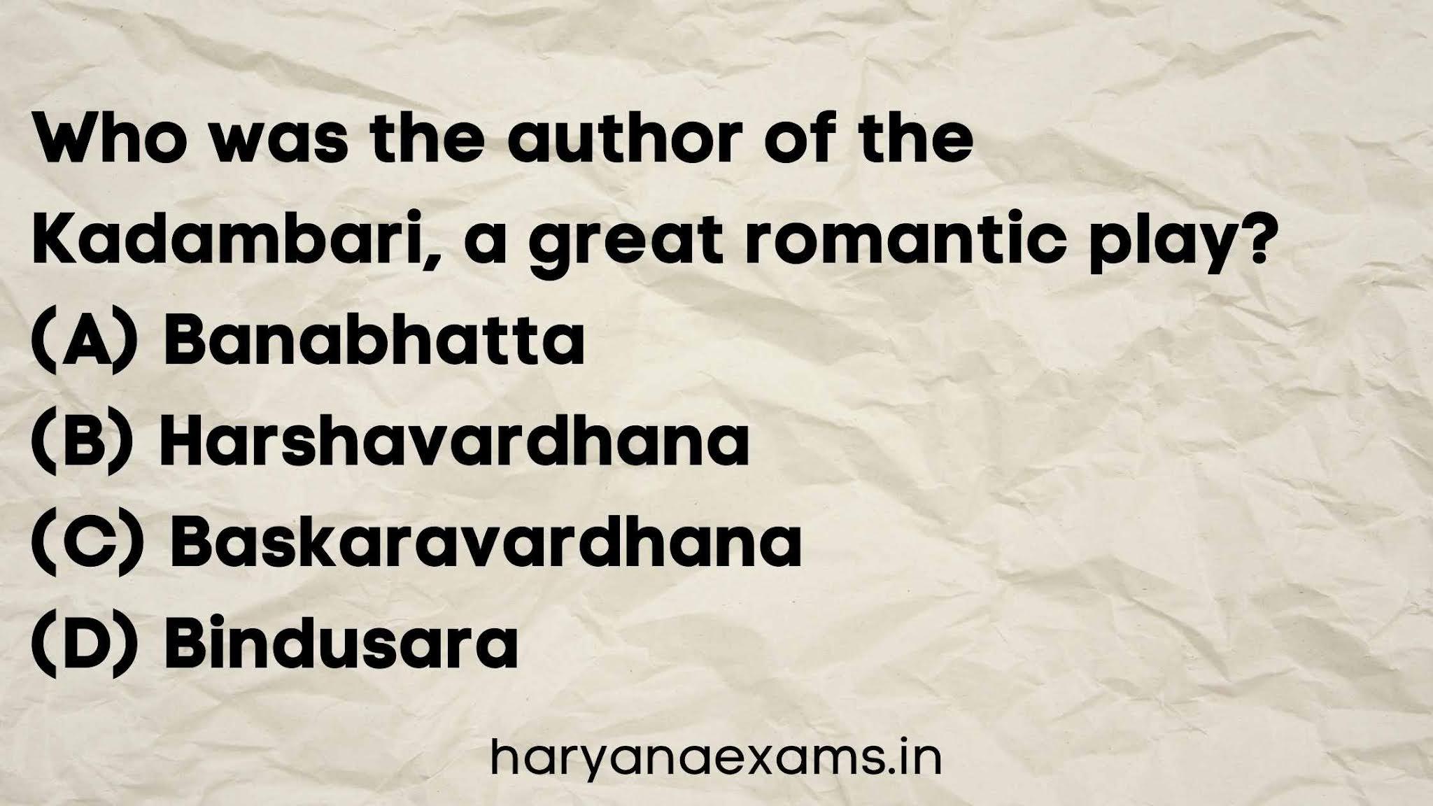Who was the author of the Kadambari, a great romantic play?   (A) Banabhatta   (B) Harshavardhana   (C) Baskaravardhana   (D) Bindusara