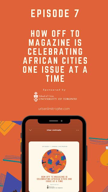 Episode 7: How Off To Magazine is Celebrating African Cities One Issue at a Time | Urban Limitrophe | #offtomag #anafricancitystory