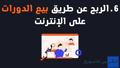 6.كسب المال من الانترنت عن طريق بيع الدورات على الإنترنت