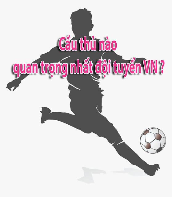 Cầu thủ nào là quan trọng nhất đội tuyển Việt Nam