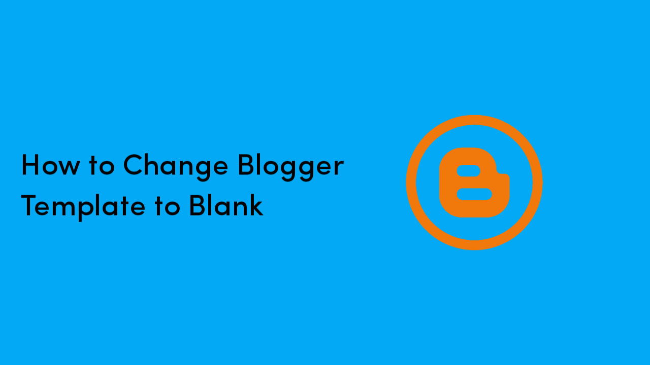 Blank Blogspot Template – How To Change Blogger Template To Blank